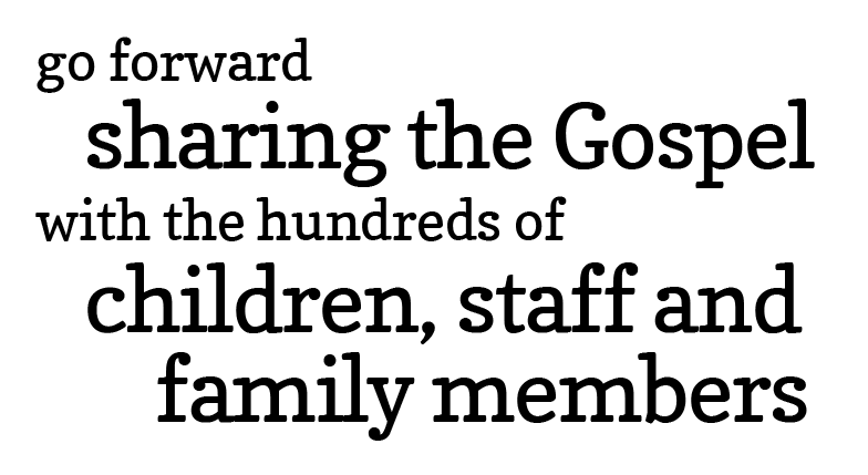 Go forward sharing the Gospel with the hundreds of children, staff and family members